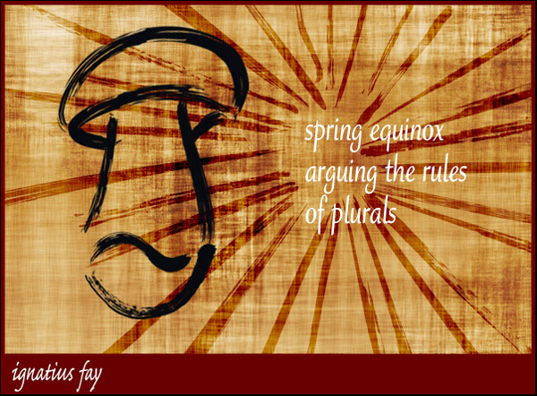 'spring equinox / arguing the rules / of plurals' by Ignatius Fay