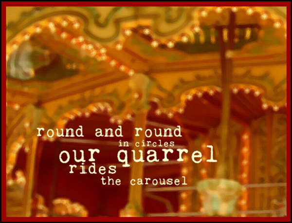 'round and round / in circles / our quarrel / rides / the carousel' by Liam Wilkinson