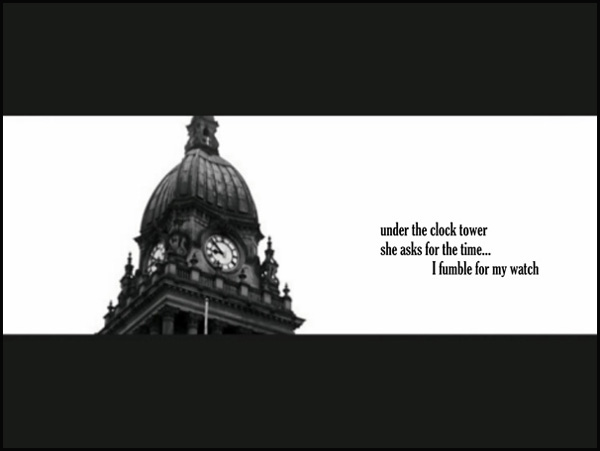 'under the clock tower / she asks for the time... / I fumble for my watch' by Liam Wilkinson