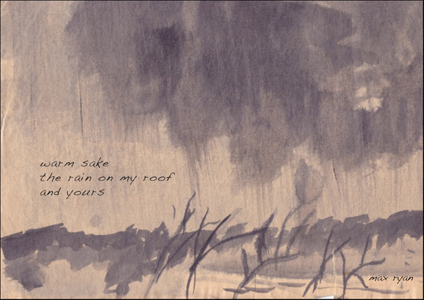 'warm sake / the rain on my roof / and yours' by Maxwell Ryan