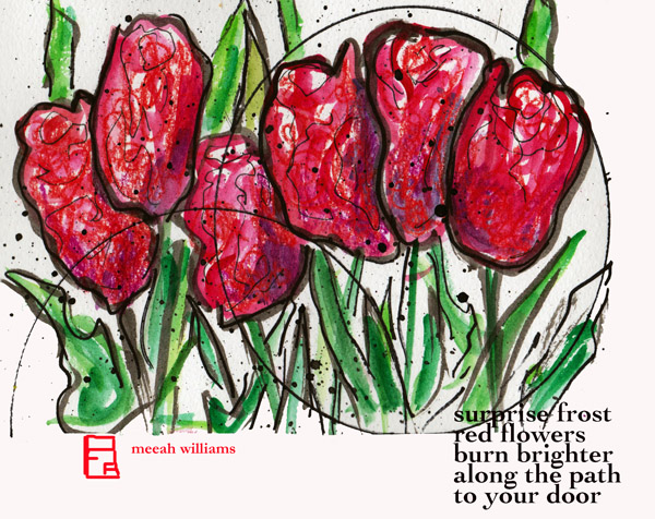 'surprise frost / red flowers / burn brighter / along the pathh / to your door' by Meeah Williams