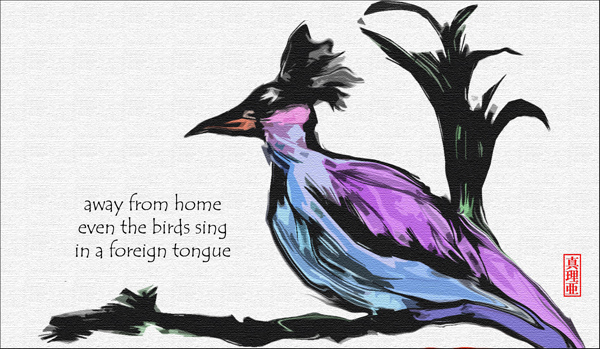 'away from home / even the birds sing / in a foreign tongue' by Maria Tomczak