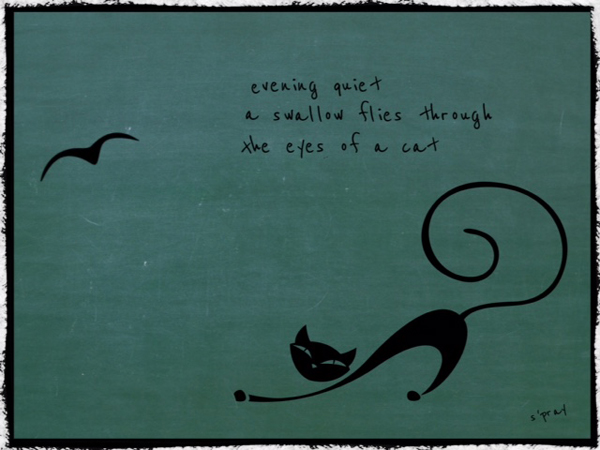 'evening quiet / a swallow flies through / the eyes of a cat' by Sandi Pray