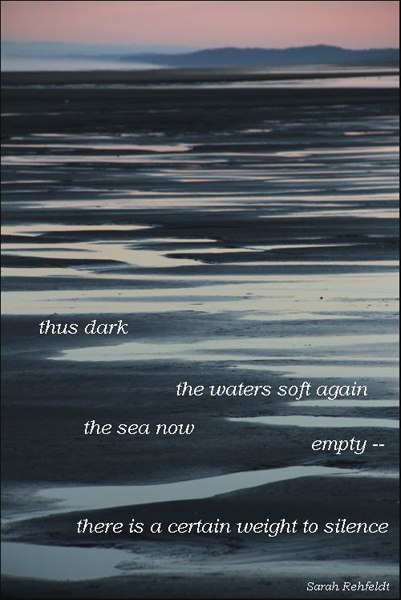 """thus dark / the waters soft again / the sea now / empty� / there is a certain weight to silence' by Sarah Refeldt"