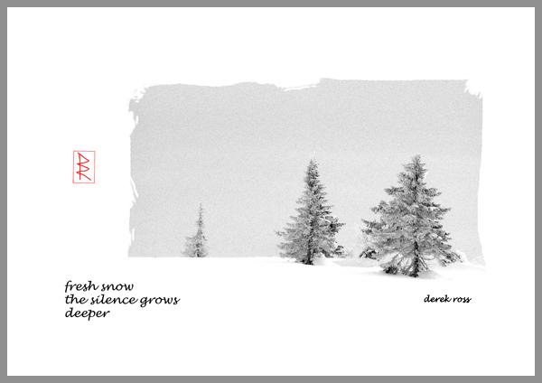'fresh snow / the silence grows / deeper' by Derek Ross.
