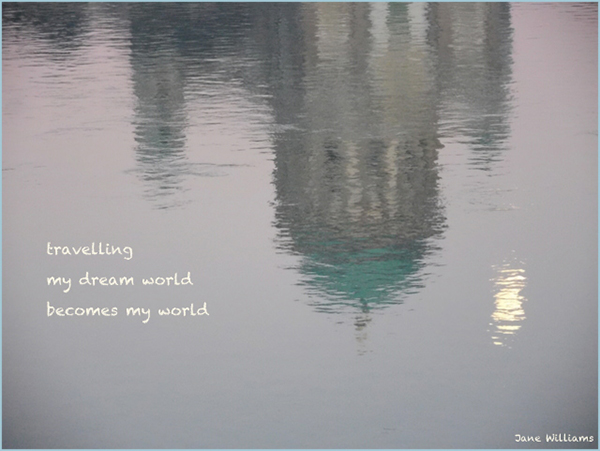 'travelling / my dream world / becomes my world' by Jane Williams