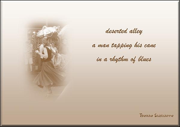 'deserted alley / a man taping his cane / in a rhythm of blues' by Tsanka Shishkova.