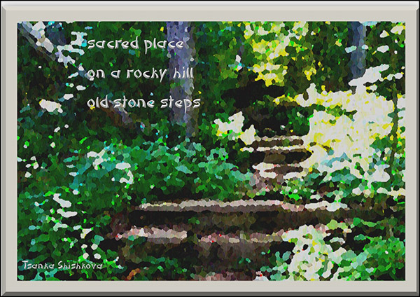 """sacred place / on a rocky hill / old stone steps' by Tsanka Shishkpva. Haiku first published in  ""A sense of place- the Haiku Foundation 12 Sept 2018"