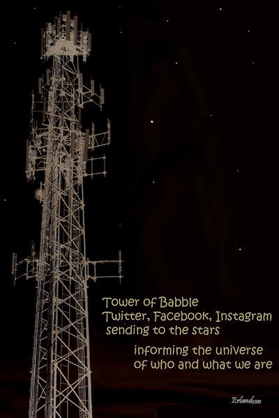 'Tower of babble / Twitter, Facebook, Instagram / sending to the stars / informing the universe / of who and what we are' by Robert Erlandson