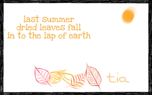 'last summer / dried leaves fall / in to the lap of earth' by Tia