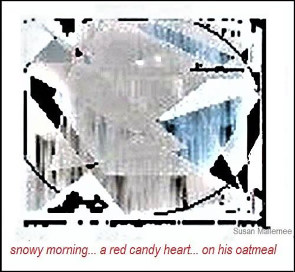 'snowy morning / a red candy heart / on his oatmeal' by Susan Mallernee