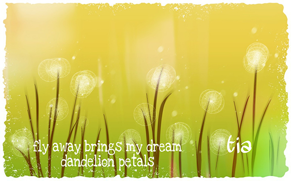 'fly away brings my dream / dandelion petals' by Tia
