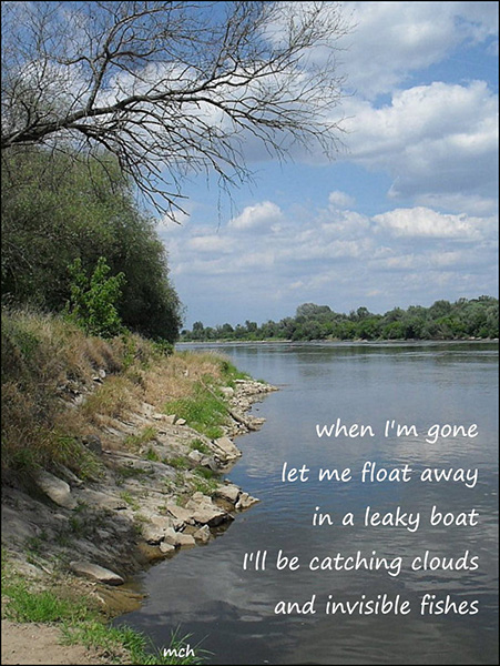 'when I'm gone / let me float away / in a leaky boat / I'll be catching clouds / and invisible fishes' by Marta Chocilowska