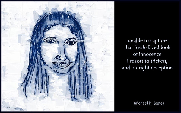 'unable to capture / that fresh faced look / of innocence / I resort to  trickery / and outright deception' by Michael Lester