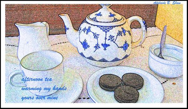 """afternoon tea / warming my hands / yours over mine' by Adelaide Shaw"