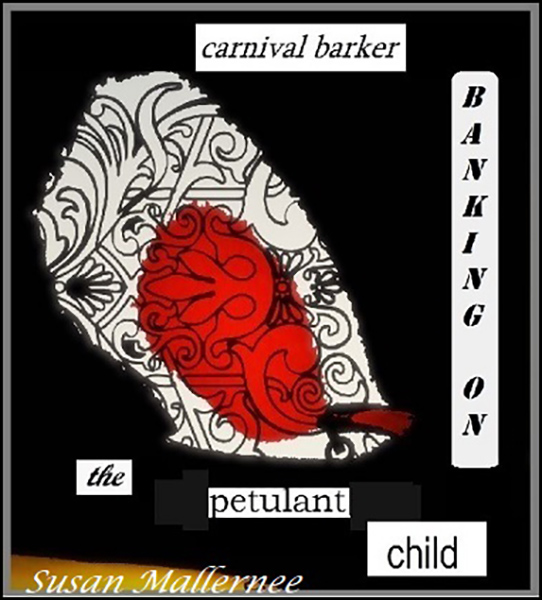 'carnival barker / banking on / the petulant child' by Susan Mallernee