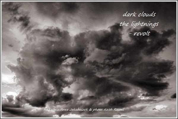 "'dark clouds / the lightnings / — revolt"" by Wieslawa Jakubaszek.  At by Keith Rastall"