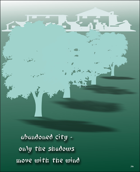 'abandoned city— / only the shadows / move with the wind' by Jacek Margolak.