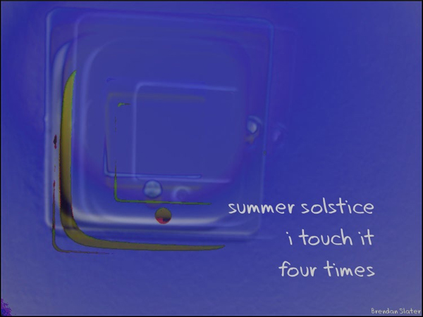 'summer solstice / i touch it  / four times'  by Brendan Slater