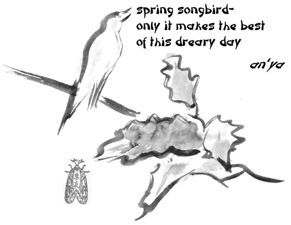 'spring songbird� / only it makes the best / of this dreary day' by an'ya