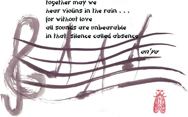 'together may we / hear violins in the rain... / for without love / all sounds are unbearable / in that silence called absence' by an'ya