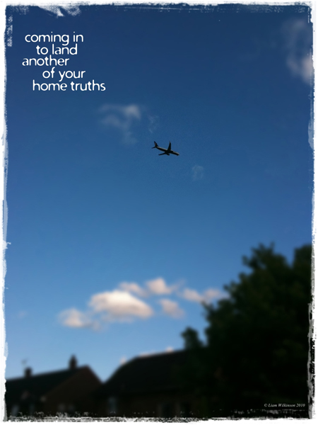 'coming in to land / another / of your / home truths' by Liam Wilkinson