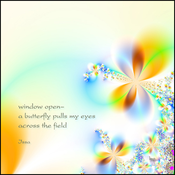 'window open� / a butterfly pulls my eye / across the field' by Linda Papanicolaou. Haiku by Issa, translated by David Lanoue.