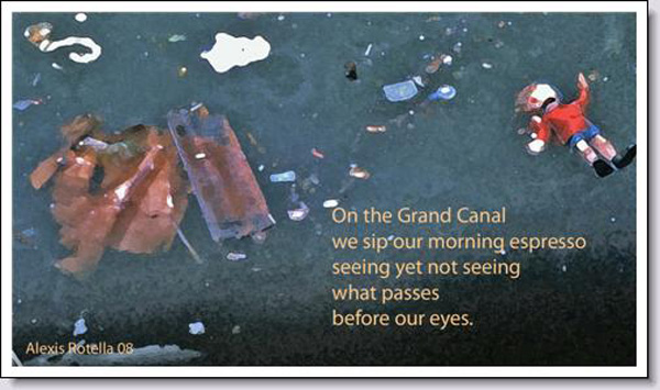 'on the grand canal / we sip our morning expresso / seeing yet not seeing  /what passes / before out eyes.' by Alexis Rotella
