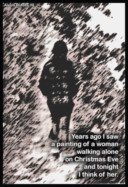 'years ago I saw / painting of a woman / walking alone / on Christmas Eve / and tonight / I think of her.' by Alexis Rotella