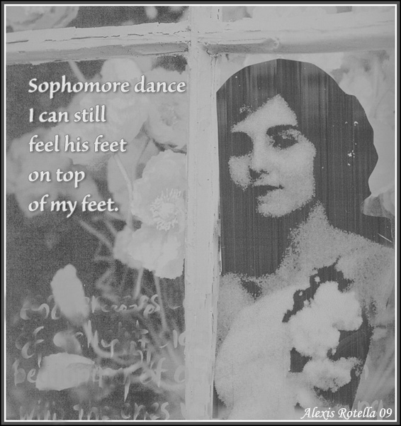 'Sophomore dance / I can still / feel his feet / on top / of my feet.' by Alexis Rotella.