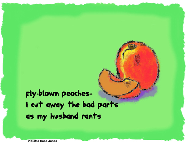 'fly blown peaches� / I cut away the bad parts / as my husband rants' by Violette Rose-Jones
