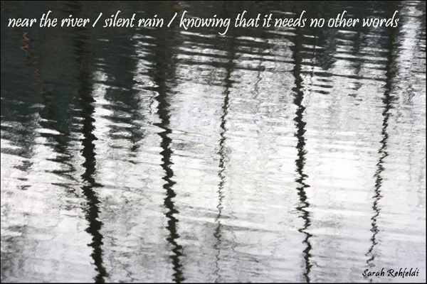 'near the river  / silent rain / knowing that it needs no other words' by Sarah Rehfeldt