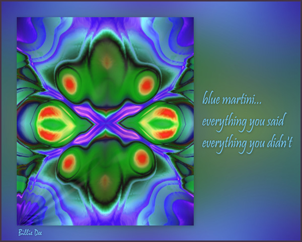 'blue martini... / everything you said / everything you didn't' by Bilie Dee.