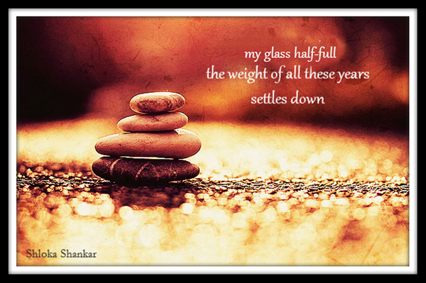 'my glass half-full / the weight of all these years / settles down' by Shloka Shankar