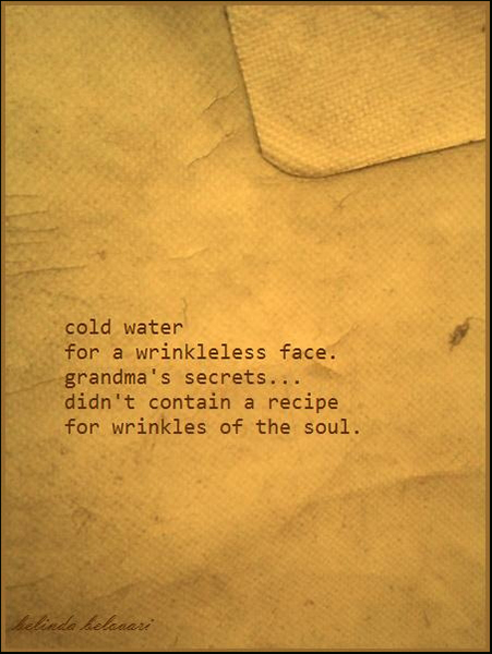 'cold water / for a wrinkleless face / grandma's secrets... / didnt contain a recipe / for wrinkles of the soul' by Belinda Bovari