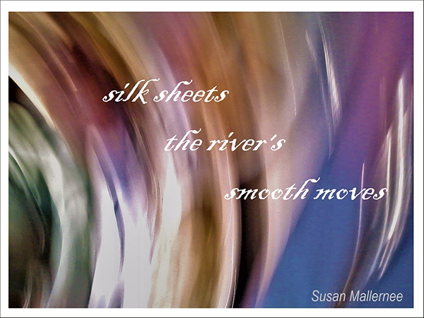 'silk sheets / the river's / smooth moves' by Susan Mallernee
