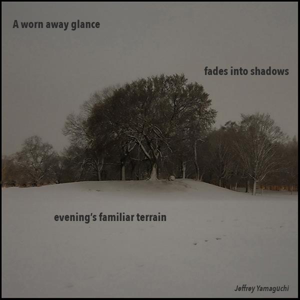 'a worn away glance / fades into shadows / evening's familiar terrain' by Jeffrey Yamaguchi