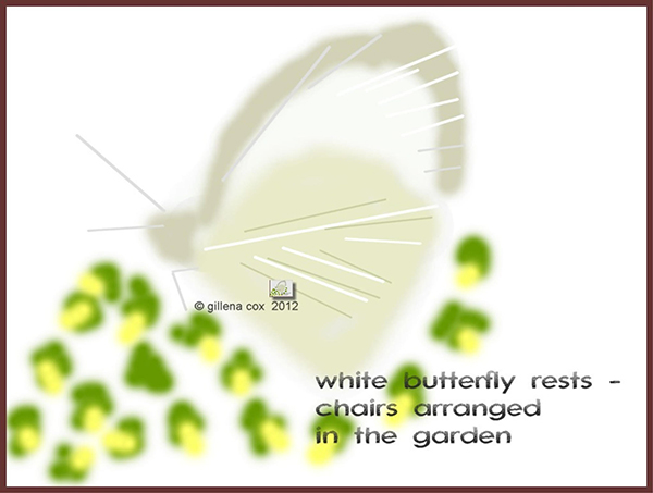 'white butterfly rests— / chairs arranged  / in the garden' by Gillena Cox