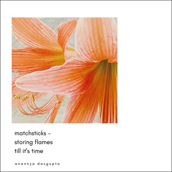 'matchsticks— / storing flames / till it's time' by Anannya Dasgupta