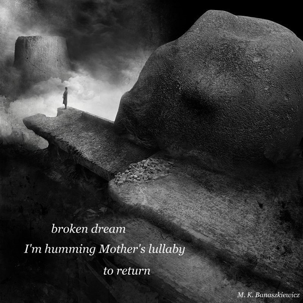 'broken dream / I'm humming Mother's lullaby / to return' by Magdalena Banaszkiewicz, Poland